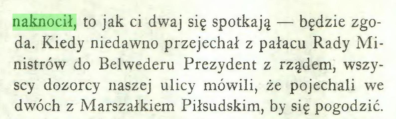 (...) naknocił, to jak ci dwaj się spotkają — będzie zgoda. Kiedy niedawno przejechał z pałacu Rady Ministrów do Belwederu Prezydent z rządem, wszyscy dozorcy naszej ulicy mówili, że pojechali we dwóch z Marszałkiem Piłsudskim, by się pogodzić...