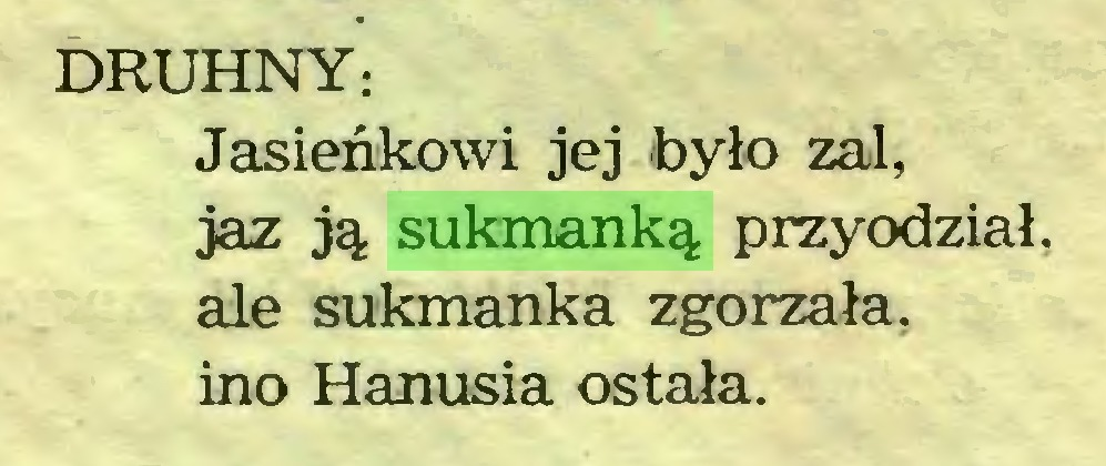 (...) DRUHNY: Jasieńkowi jej było zal, jaz ją sukmanką przyodział, ale sukmanka zgorzała, ino Hanusia ostała...