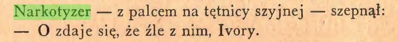 (...) Narkotyzer — z palcem na tętnicy szyjnej — szepnął: — O zdaje się, że źle z nim, Ivory...