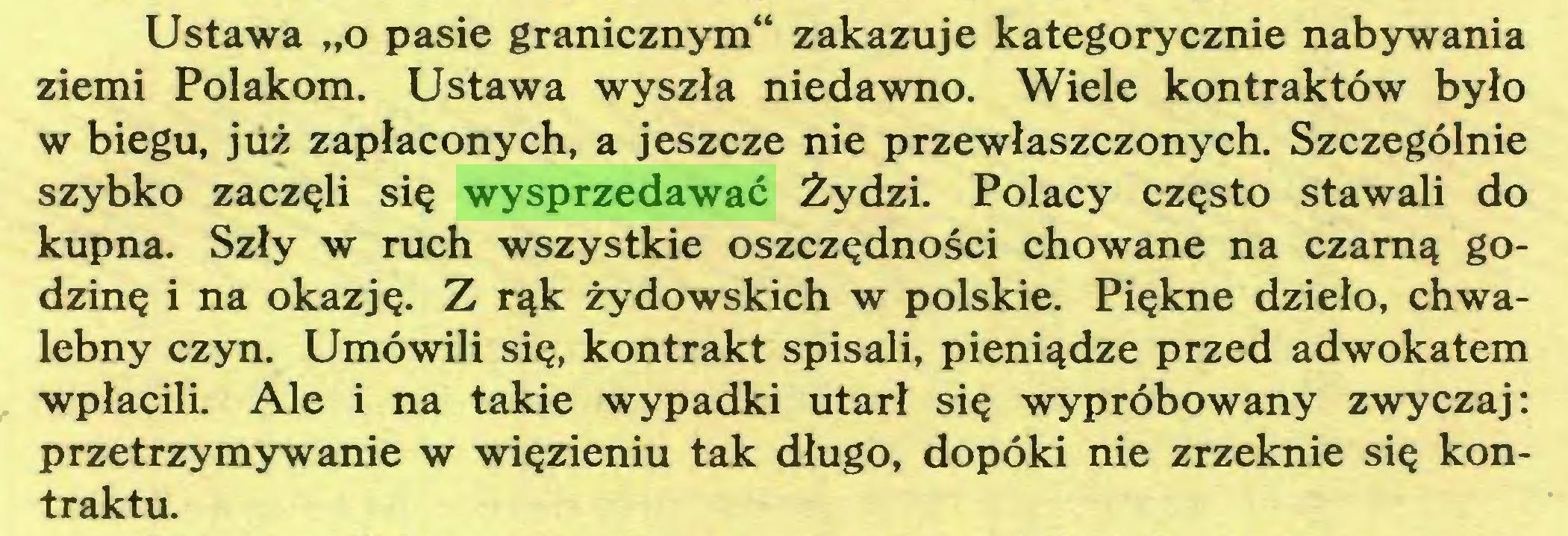 """(...) Ustawa """"o pasie granicznym"""" zakazuje kategorycznie nabywania ziemi Polakom. Ustawa wyszła niedawno. Wiele kontraktów było w biegu, już zapłaconych, a jeszcze nie przewłaszczonych. Szczególnie szybko zaczęli się wysprzedawać Żydzi. Polacy często stawali do kupna. Szły w ruch wszystkie oszczędności chowane na czarną godzinę i na okazję. Z rąk żydowskich w polskie. Piękne dzieło, chwalebny czyn. Umówili się, kontrakt spisali, pieniądze przed adwokatem wpłacili. Ale i na takie wypadki utarł się wypróbowany zwyczaj: przetrzymywanie w więzieniu tak długo, dopóki nie zrzeknie się kontraktu..."""