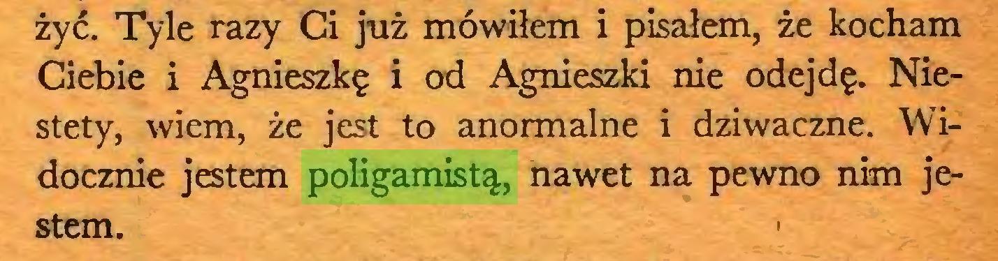 (...) żyć. Tyle razy Ci już mówiłem i pisałem, że kocham Ciebie i Agnieszkę i od Agnieszki nie odejdę. Niestety, wiem, że jest to anormalne i dziwaczne. Widocznie jestem poligamistą, nawet na pewno nim jestem...
