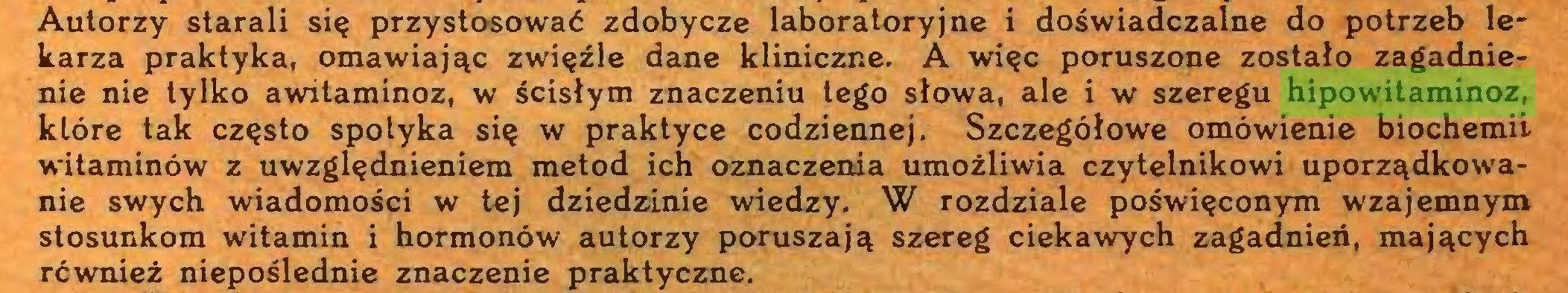 (...) Autorzy starali się przystosować zdobycze laboratoryjne i doświadczalne do potrzeb lekarza praktyka, omawiając zwięźle dane kliniczne. A więc poruszone zostało zagadnienie nie tylko awitaminoz, w ścisłym znaczeniu tego słowa, ale i w szeregu hipowitaminoz, które tak często spotyka się w praktyce codziennej. Szczegółowe omówienie biochemii witaminów z uwzględnieniem metod ich oznaczenia umożliwia czytelnikowi uporządkowanie swych wiadomości w tej dziedzinie wiedzy. W rozdziale poświęconym wzajemnym stosunkom witamin i hormonów autorzy poruszają szereg ciekawych zagadnień, mających również niepoślednie znaczenie praktyczne...