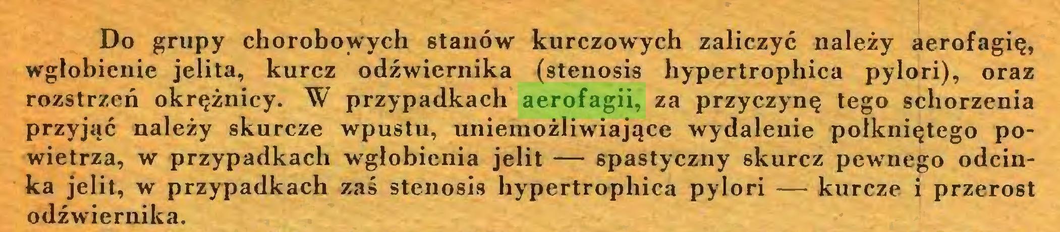 (...) Do grupy chorobowych stanów kurczowych zaliczyć należy aerofagię, wglobienie jelita, kurcz odźwiernika (stenosis hypertrophica pylori), oraz rozstrzeń okrężnicy. W przypadkach aerofagii, za przyczynę tego schorzenia przyjąć należy skurcze wpustu, uniemożliwiające wydalenie połkniętego powietrza, w przypadkach wgłobienia jelit — spastyczny skurcz pewnego odcinka jelit, w przypadkach zaś stenosis hypertrophica pylori — kurcze i przerost odźwiernika...