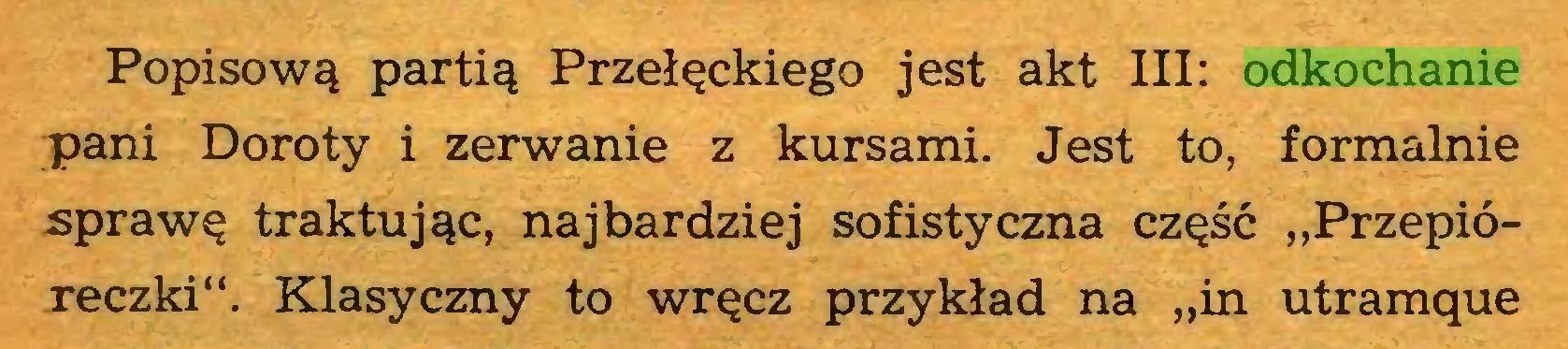 """(...) Popisową partią Przełęckiego jest akt III: odkochanie pani Doroty i zerwanie z kursami. Jest to, formalnie sprawę traktując, najbardziej sofistyczna część """"Przepióreczki"""". Klasyczny to wręcz przykład na """"in utramque..."""