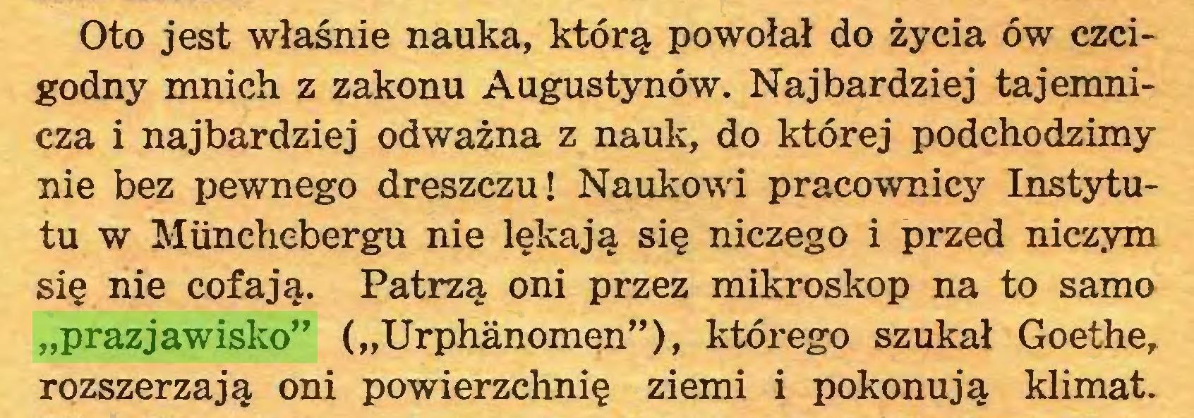"""(...) Oto jest właśnie nauka, którą powołał do życia ów czcigodny mnich z zakonu Augustynów. Najbardziej tajemnicza i najbardziej odważna z nauk, do której podchodzimy nie bez pewnego dreszczu! Naukowi pracownicy Instytutu w Miinchebergu nie lękają się niczego i przed niczym się nie cofają. Patrzą oni przez mikroskop na to samo """"prazjawisko"""" (""""Urphanomen""""), którego szukał Goethe, rozszerzają oni powierzchnię ziemi i pokonują klimat..."""