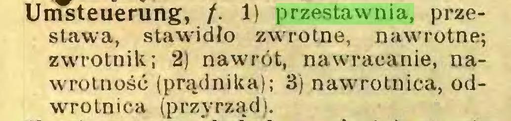 (...) Umsteuerung, /. 1) przestawnia, przestawa, stawidło zwrotne, nawrotne; zwrotnik; 2) nawrót, nawracanie, nawrot n ość (prądnika); 3) nawrotnica, odwrotnica (przyrząd)...
