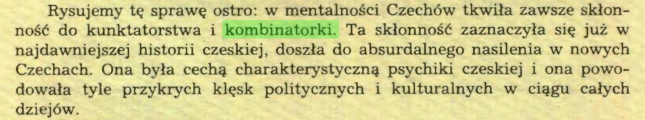 (...) Rysujemy tę sprawę ostro: w mentalności Czechów tkwiła zawsze skłonność do kunktatorstwa i kombinatorki. Ta skłonność zaznaczyła się już w najdawniejszej historii czeskiej, doszła do absurdalnego nasilenia w nowych Czechach. Ona była cechą charakterystyczną psychiki czeskiej i ona powodowała tyle przykrych klęsk politycznych i kulturalnych w ciągu całych dziejów...