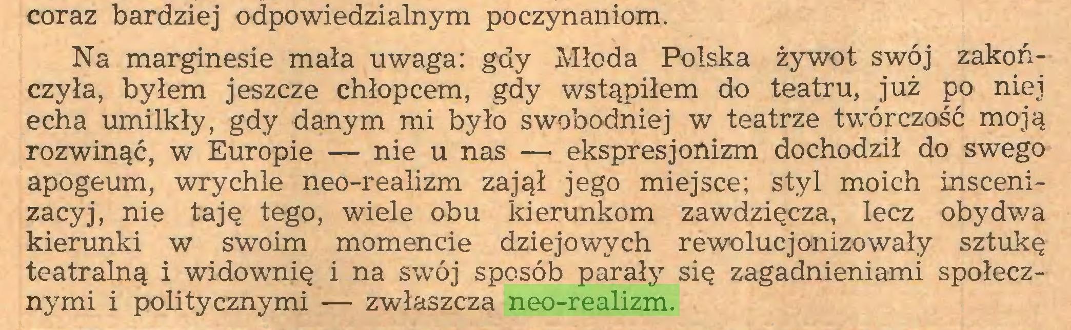 (...) coraz bardziej odpowiedzialnym poczynaniom. Na marginesie mała uwaga: gdy Młoda Polska żywot swój zakończyła, byłem jeszcze chłopcem, gdy wstąpiłem do teatru, już po niej echa umilkły, gdy danym mi było swobodniej w teatrze twórczość moją rozwinąć, w Europie — nie u nas — ekspresjonizm dochodził do swego apogeum, wrychle neo-realizm zajął jego miejsce; styl moich inscenizacyj, nie taję tego, wiele obu kierunkom zawdzięcza, lecz obydwa kierunki w swoim momencie dziejowych rewolucjonizowały sztukę teatralną i widownię i na swTój sposób parały się zagadnieniami społecznymi i politycznymi — zwłaszcza neo-realizm...