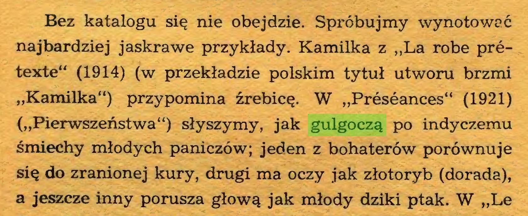 """(...) Bez katalogu się nie obejdzie. Spróbujmy wynotować najbardziej jaskrawe przykłady. Kamilka z """"La robe prétexte"""" (1914) (w przekładzie polskim tytuł utworu brzmi """"Kamilka"""") przypomina źrebicę. W """"Préséances"""" (1921) (""""Pierwszeństwa"""") słyszymy, jak gulgoczą po indyczemu śmiechy młodych paniczów; jeden z bohaterów porównuje się do zranionej kury, drugi ma oczy jak złotoryb (dorada), a jeszcze inny porusza głową jak młody dziki ptak. W """"Le..."""