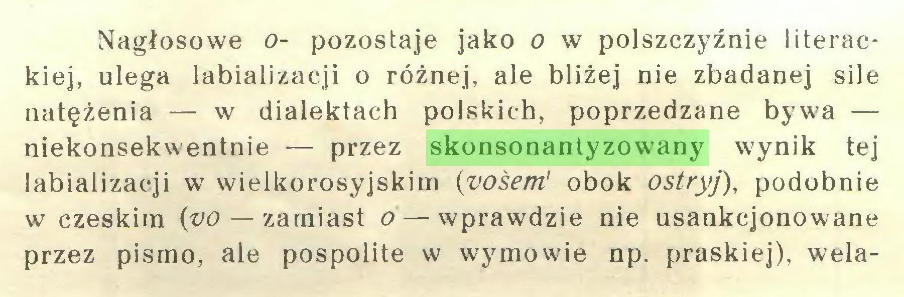 (...) Nagłosowe o- pozostaje jako o w polszczyźnie literackiej, ulega labializacji o różnej, ale bliżej nie zbadanej sile natężenia — w dialektach polskich, poprzedzane bywa — niekonsekwentnie — przez skonsonantyzowany wynik tej labializacji w wielkorosyjskim (vośem' obok ostryj), podobnie w czeskim (vo—zamiast o — wprawdzie nie usankcjonowane przez pismo, ale pospolite w wymowie np. praskiej), wela...