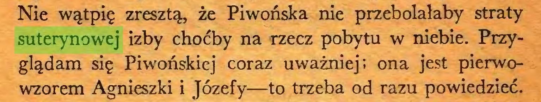 (...) Nie wątpię zresztą, że Piwońska nie przebolałaby straty suterynowej izby choćby na rzecz pobytu w niebie. Przyglądam się Piwońskiej coraz uważniej; ona jest pierwowzorem Agnieszki i Józefy—to trzeba od razu powiedzieć...