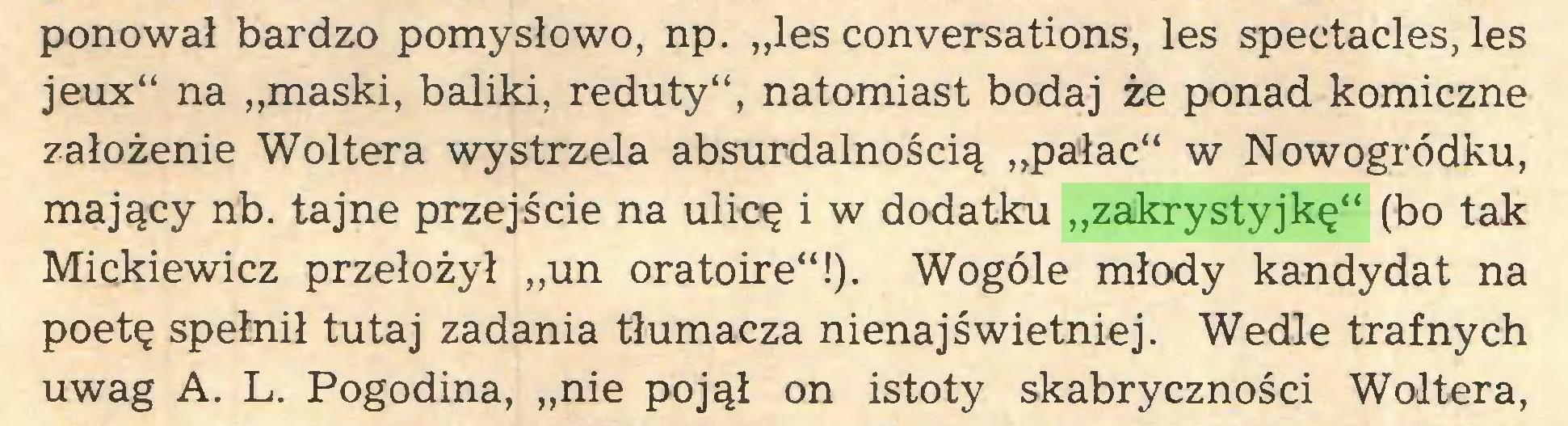 """(...) ponował bardzo pomysłowo, np. """"les conversations, les spectacles, les jeux"""" na """"maski, baliki, reduty"""", natomiast bodaj że ponad komiczne założenie Woltera wystrzela absurdalnością """"pałac"""" w Nowogródku, mający nb. tajne przejście na ulicę i w dodatku """"zakrystyjkę"""" (bo tak Mickiewicz przełożył """"un oratoire""""!). Wogóle młody kandydat na poetę spełnił tutaj zadania tłumacza nienajświetniej. Wedle trafnych uwag A. L. Pogodina, """"nie pojął on istoty skabryczności Woltera,..."""