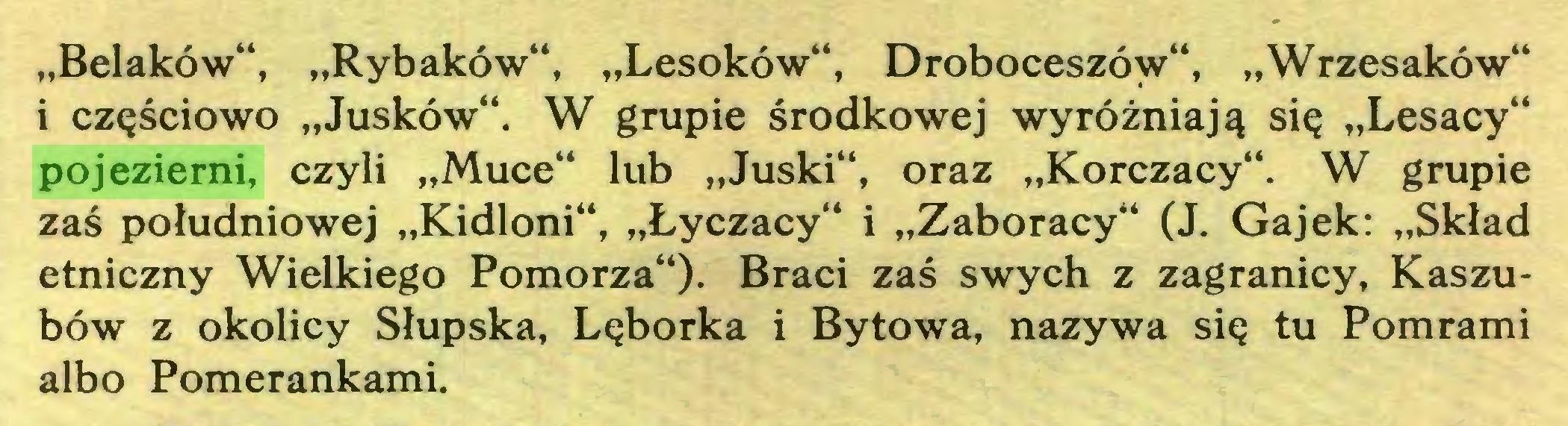 """(...) """"Belaków"""", """"Rybaków"""", """"Lesoków"""", Droboceszów"""", """"Wrzesaków"""" i częściowo """"Jusków"""". W grupie środkowej wyróżniają się """"Lesacy"""" pojezierni, czyli """"Muce"""" lub """"Juski"""", oraz """"Korczacy"""". W grupie zaś południowej """"Kidloni"""", """"Łyczacy"""" i """"Zaboracy"""" (J. Gajek: """"Skład etniczny Wielkiego Pomorza""""). Braci zaś swych z zagranicy, Kaszubów z okolicy Słupska, Lęborka i Bytowa, nazywa się tu Pomrami albo Pomerankami..."""