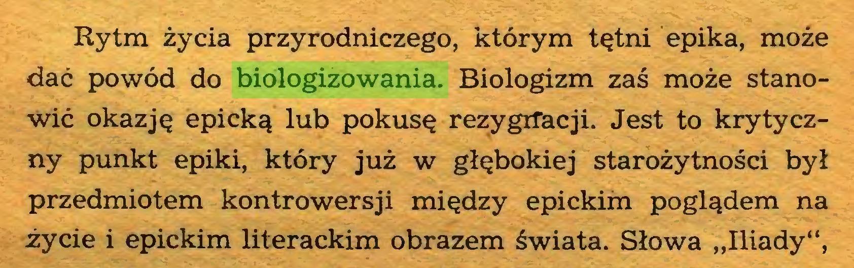 """(...) Rytm życia przyrodniczego, którym tętni epika, może dać powód do biologizowania. Biologizm zaś może stanowić okazję epicką lub pokusę rezygiTacji. Jest to krytyczny punkt epiki, który już w głębokiej starożytności był przedmiotem kontrowersji między epickim poglądem na życie i epickim literackim obrazem świata. Słowa """"Iliady"""",..."""