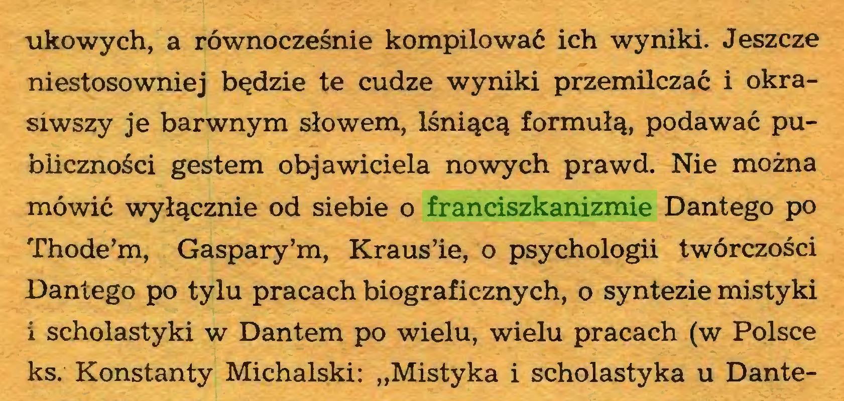 """(...) tikowych, a równocześnie kompilować ich wyniki. Jeszcze niestosowniej będzie te cudze wyniki przemilczać i okrasiwszy je barwnym słowem, lśniącą formułą, podawać publiczności gestem objawiciela nowych prawd. Nie można mówić wyłącznie od siebie o franciszkanizmie Dantego po Thode'm, Gaspary'm, Kraus'ie, o psychologii twórczości Dantego po tylu pracach biograficznych, o syntezie mistyki i scholastyki w Dantem po wielu, wielu pracach (w Polsce ks. Konstanty Michalski: """"Mistyka i scholastyka u Dante..."""