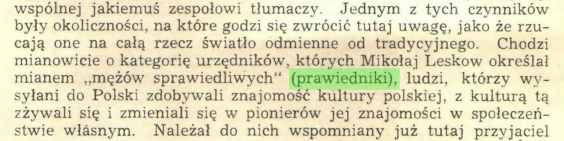"""(...) wspólnej jakiemuś zespołowi tłumaczy. Jednym z tych czynników były okoliczności, na które godzi się zwrócić tutaj uwagę, jako że rzucają one na całą rzecz światło odmienne od tradycyjnego. Chodzi mianowicie o kategorię urzędników, których Mikołaj Leskow określał mianem """"mężów sprawiedliwych"""" (prawiedniki), ludzi, którzy wysyłani do Polski zdobywali znajomość kultury polskiej, z kulturą tą zżywali się i zmieniali się w pionierów jej znajomości w społeczeństwie własnym. Należał do nich wspomniany już tutaj przyjaciel..."""