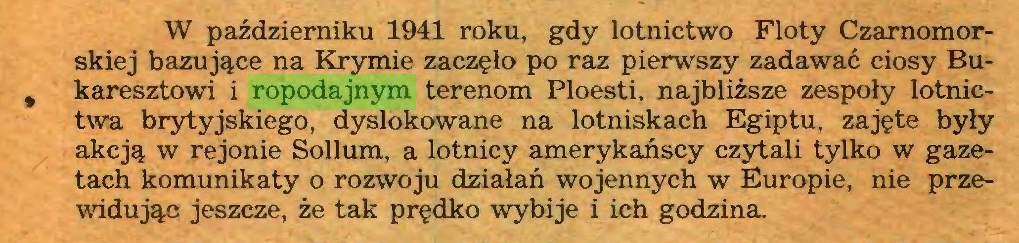 (...) W październiku 1941 roku, gdy lotnictwo Floty Czarnomorskiej bazujące na Krymie zaczęło po raz pierwszy zadawać ciosy Bu% karesztowi i ropodajnym terenom Ploesti, najbliższe zespoły lotnictwa brytyjskiego, dyslokowane na lotniskach Egiptu, zajęte były akcją w rejonie Sollum, a lotnicy amerykańscy czytali tylko w gazetach komunikaty o rozwoju działań wojennych w Europie, nie przewidując jeszcze, że tak prędko wybije i ich godzina...