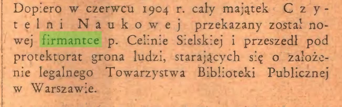 (...) Dopiero w czerwcu 1904 r. cały majątek Czytelni Naukowej przekazany został nowej firmantce p. Celinie Sielskiej i przeszedł pod protektorat grona ludzi, starających się o założenie legalnego Towarzystwa Biblioteki Publicznej w Warszawie...
