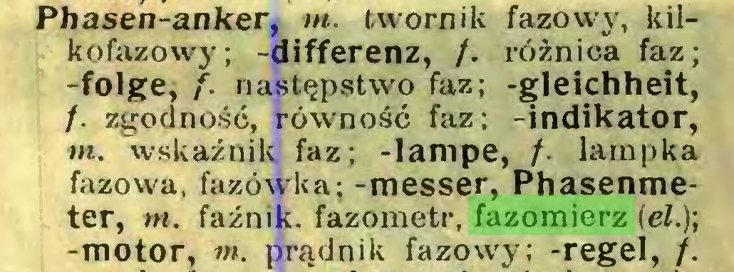 (...) Phasen-anker, m. twornik fazowy, kilkofazowy; -differenz, /. różnica faz; -folge, f. następstwo faz; -gleichheit, /. zgodność, równość faz; -indikator, m. wskaźnik faz; -lampe, /. lampka fazowa, fazówka; -messer, Phasenmeter, m. faźnik. fazometr, fazomierz (el.); -motor, m. prądnik fazowy; -regel, /...