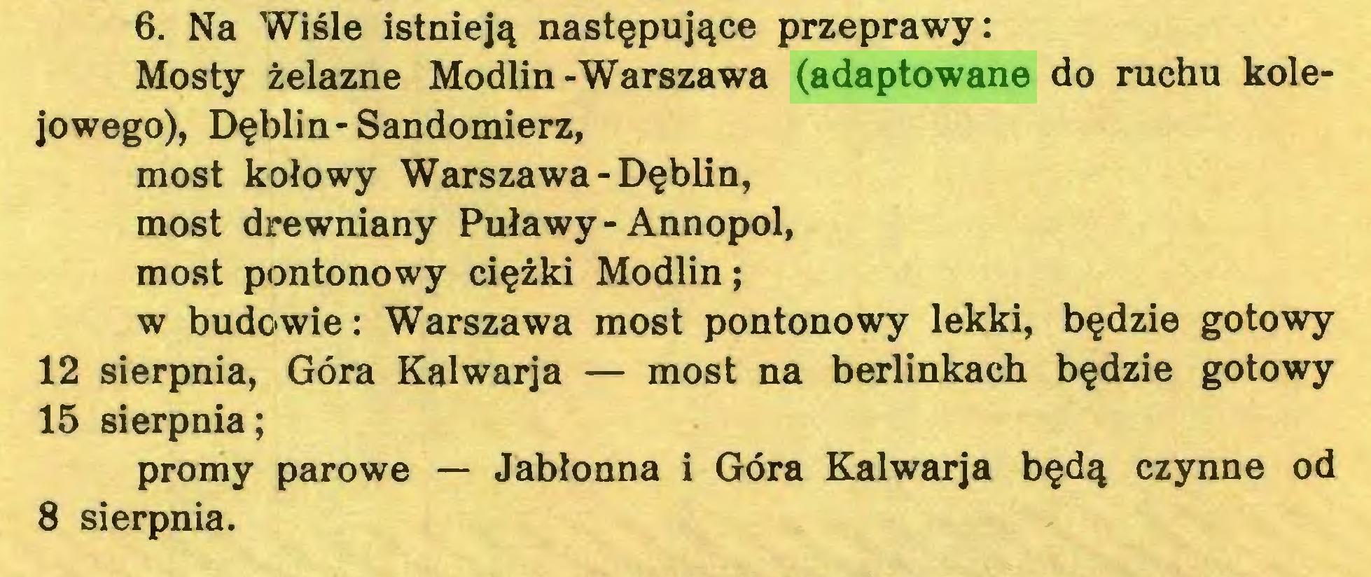 (...) 6. Na Wiśle istnieją następujące przeprawy: Mosty żelazne Modlin-Warszawa (adaptowane do ruchu kolejowego), Dęblin-Sandomierz, most kołowy Warszawa-Dęblin, most drewniany Puławy-Annopol, most pontonowy ciężki Modlin; w budowie: Warszawa most pontonowy lekki, będzie gotowy 12 sierpnia, Góra Kalwarja — most na berlinkach będzie gotowy 15 sierpnia; promy parowe — Jabłonna i Góra Kalwarja będą czynne od 8 sierpnia...