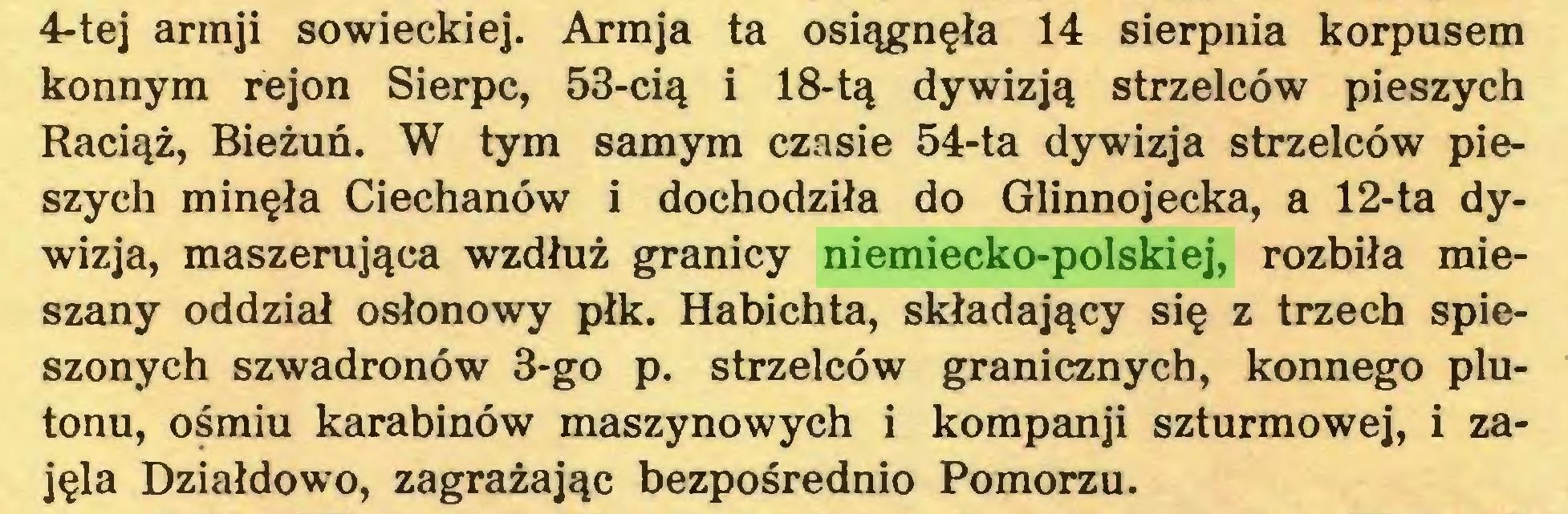 (...) 4-tej armji sowieckiej. Armja ta osiągnęła 14 sierpnia korpusem konnym rejon Sierpc, 53-cią i 18-tą dywizją strzelców pieszych Raciąż, Bieżuń. W tym samym czasie 54-ta dywizja strzelców pieszych minęła Ciechanów i dochodziła do Glinnojecka, a 12-ta dywizja, maszerująca wzdłuż granicy niemiecko-polskiej, rozbiła mieszany oddział osłonowy płk. Habichta, składający się z trzech spieszonych szwadronów 3-go p. strzelców granicznych, konnego plutonu, ośmiu karabinów maszynowych i kompanji szturmowej, i zajęła Działdowo, zagrażając bezpośrednio Pomorzu...