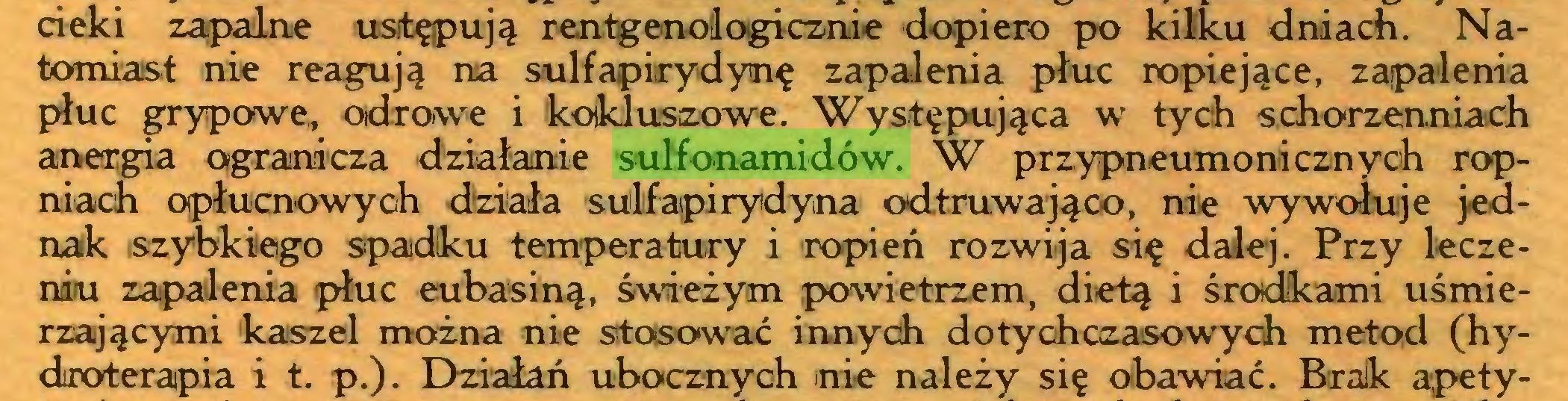 (...) cieki zapalne ustępują rentgenologicznie dopiero p>o kilku dniach. Natomiast nie reagują na sulfapirydynę zapalenia płuc ropiejące, zapalenia płuc grypowe,, odrowe i kokluszowe. Występująca w tych schorzenniach anergia ogranicza działanie sulfonamidów. W przypneumonicznych ropniach opłucnowyoh działa sulfapirydyna odtruwająco, nie wywołuje jednak szybkiego spadku temperatury i ropień rozwija się dalej. Przy leczeniu zapalenia płuc eubasiną, świeżym powietrzem, dietą i środkami uśmierzającymi kaszel można nie stasować innych dotychczasowych metod (hydroterapia i t. p.). Działań ubocznych nie należy się obawiać. Brak ąpety...