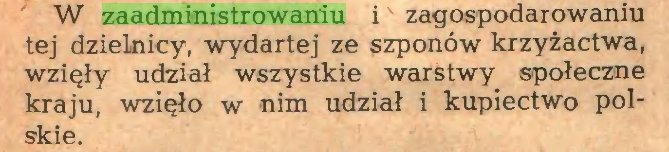 (...) W zaadministrowaniu i' zagospodarowaniu tej dzielnicy, wydartej ze szponów krzyżactwa, wzięły udział wszystkie warstwy społeczne kraju, wzięło w nim udział i kupiectwo polskie...