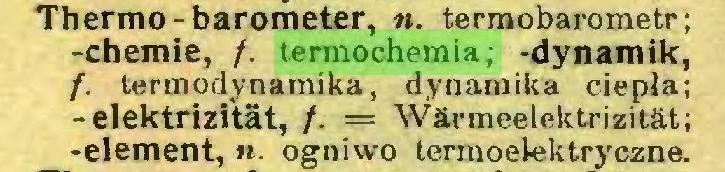 (...) Thermo-barometer, ». termobarometr; -chemie, /. termochemia; -dynamik, f. termodynamika, dynamika ciepła; -elektrizität, /. = Wärmeelektrizität; -element,«. ogniwo termoelektryczne...