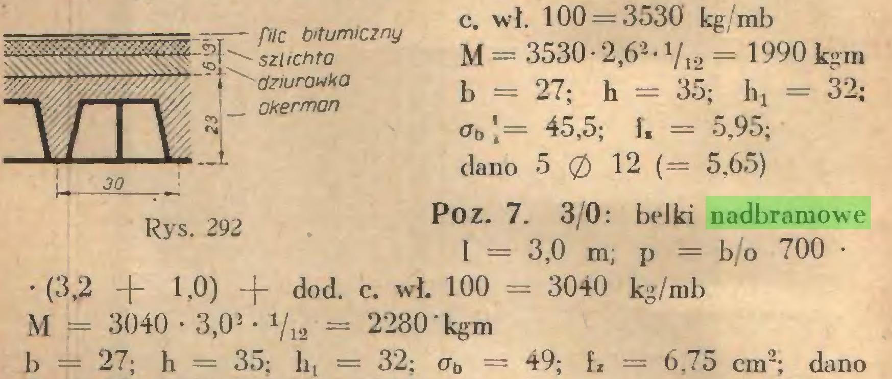 (...) c. wł. 100 = 3530 kg/mb M = 3530 • 2,62- Vi2 = 1990 kgm b = 27; h = 35; h! = 32; <= 45,5; i, = 5,95; dano 5 0 12 (= 5,65) Po Z. 7. 3/0: belki nadbramowe 1 = 3,0 m; p = b/o 700 • •(3,2 + 1,0) + dod. c. wŁ 100 = 3040 kg/mb M = 3040 • 3,02 • Vi2 = 2280 kgm b = 27; h = 35; bt = 32; ab = 49; fz = 6.75 cm2; dano...