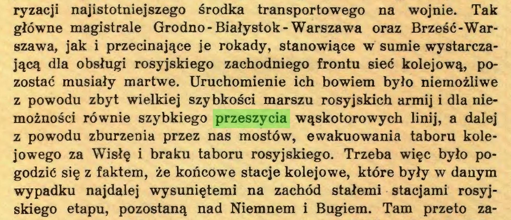 (...) ryzacji najistotniejszego środka transportowego na wojnie. Tak główne magistrale Grodno-Białystok-Warszawa oraz Brześć-Warszawa, jak i przecinające je rokady, stanowiące w sumie wystarczającą dla obsługi rosyjskiego zachodniego frontu sieć kolejową, pozostać musiały martwe. Uruchomienie ich bowiem było niemożliwe z powodu zbyt wielkiej szybkości marszu rosyjskich armij i dla niemożności równie szybkiego przeszycia wąskotorowych linij, a dalej z powodu zburzenia przez nas mostów, ewakuowania taboru kolejowego za Wisłę i braku taboru rosyjskiego. Trzeba więc było pogodzić się z faktem, że końcowe stacje kolejowe, które były w danym wypadku najdalej wysuniętemi na zachód stałemi stacjami rosyjskiego etapu, pozostaną nad Niemnem i Bugiem. Tam przeto za...