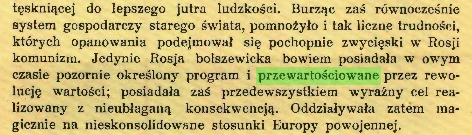 (...) tęskniącej do lepszego jutra ludzkości. Burząc zaś równocześnie system gospodarczy starego świata, pomnożyło i tak liczne trudności, których opanowania podejmował się pochopnie zwycięski w Rosji komunizm. Jedynie Rosja bolszewicka bowiem posiadała w owym czasie pozornie określony program i przewartościowane przez rewolucję wartości; posiadała zaś przedewszystkiem wyraźny cel realizowany z nieubłaganą konsekwencją. Oddziaływała zatem magicznie na nieskonsolidowane stosunki Europy powojennej...