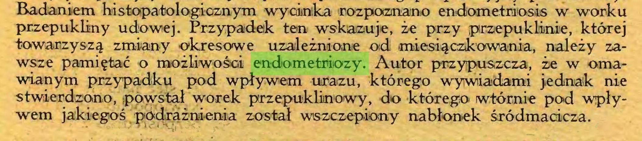 (...) Badaniem histopatologicznym wycinka rozpoznano endometriiosis w worku przepukliny udowej. Przypadek ten wskazuje, że przy przepuklinie, której towarzyszą zmiany okresowe uzależnione od miesiączkowania, należy zawsze pamiętać o możliwości endometriozy. Autor przypuszcza, że w omawianym przypadku pod wpływem urazu, którego wywiadami jednak nie stwierdzono, powstał worek przepuklinowy, do którego wtórnie pod wpływem jakiegoś podrażnienia został wszczepiony nabłonek śródmacicza...