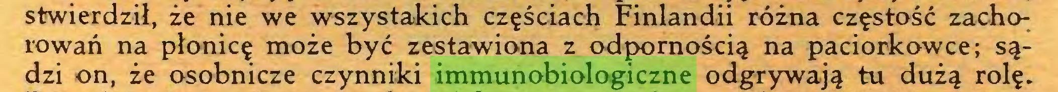 (...) stwierdził, że nie we wszystakich częściach Finlandii różna częstość zachorowań na płonicę może być zestawiona z odpornością na paciorkowce; sądzi on, że osobnicze czynniki immunobiologiczne odgrywają tu dużą rolę...