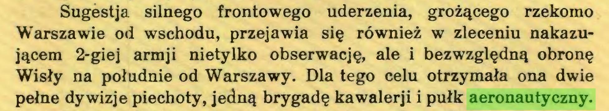 (...) Sugestja silnego frontowego uderzenia, grożącego rzekomo Warszawie od wschodu, przejawia się również w zleceniu nakazującem 2-giej armji nietylko obserwację, ale i bezwzględną obronę Wisły na południe od Warszawy. Dla tego celu otrzymała ona dwie pełne dywizje piechoty, jedną brygadę kawalerji i pułk aeronautyczny...