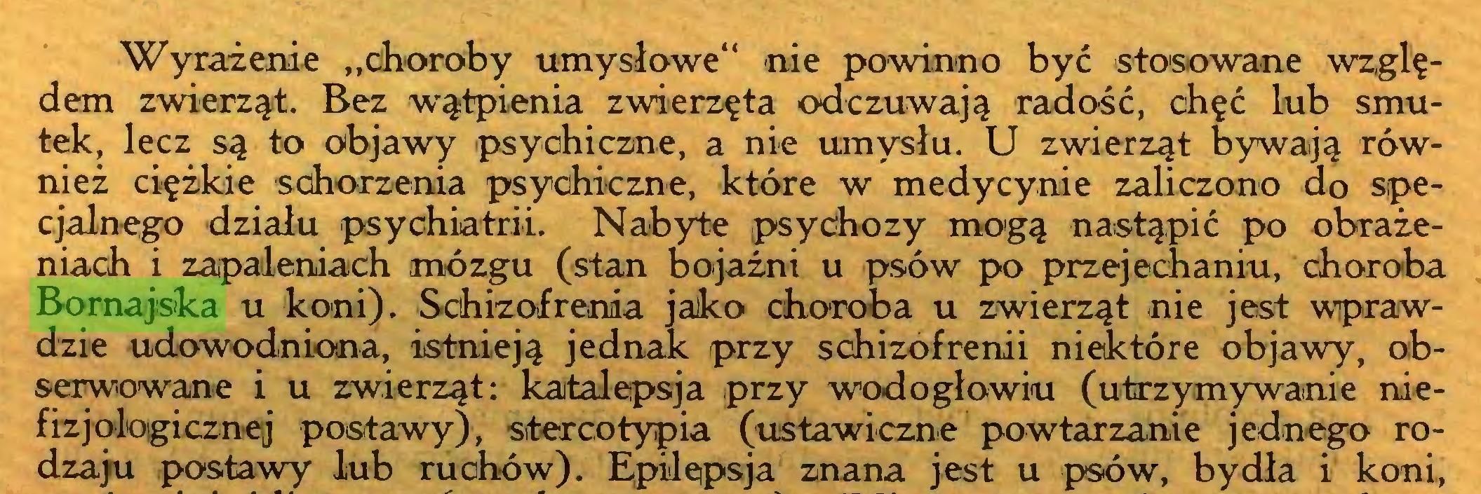 """(...) Wyrażenie """"choroby umysłowe"""" nie powinno być stosowane względem zwierząt. Bez wątpienia zwierzęta odczuwają radość, chęć lub smutek, lecz są to objawy psychiczne, a nie umysłu. U zwierząt bywają również ciężkie schorzenia psychiczne, które w medycynie zaliczono do specjalnego działu psychiatrii. Nabyte psychozy mogą nastąpić po obrażeniach i zapaleniach mózgu (stan bojaźni u psów po przejechaniu, choroba Bornajska u koni). Schizofrenia jako choroba u zwierząt nie jest wprawdzie udowodniona, istnieją jednak przy schizofrenii niektóre objawy, obserwowane i u zwierząt: katalepsja przy wodogłowiu (utrzymywanie niefizjologicznej postawy), stereotypia (ustawiczne powtarzanie jednego rodzaju postawy lub ruchów). Epilepsja znana jest u psów, bydła i koni,..."""