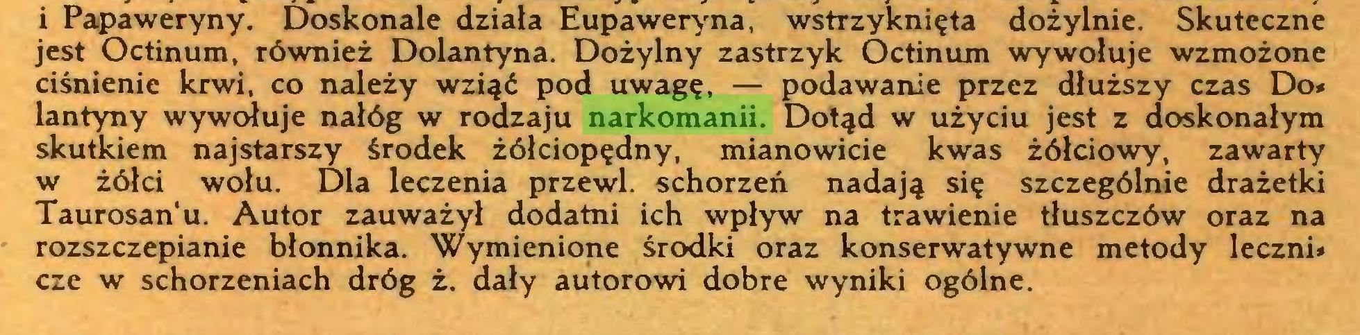 (...) i Papaweryny. Doskonale działa Eupaweryna, wstrzyknięta dożylnie. Skuteczne jest Octinum, również Dolantyna. Dożylny zastrzyk Octinum wywołuje wzmożone ciśnienie krwi, co należy wziąć pod uwagę, — podawanie przez dłuższy czas Do* lantyny wywołuje nałóg w rodzaju narkomanii. Dotąd w użyciu jest z doskonałym skutkiem najstarszy środek żółciopędny, mianowicie kwas żółciowy, zawarty w żółci wołu. Dla leczenia przewl. schorzeń nadają się szczególnie drażetki Taurosan'u. Autor zauważył dodatni ich wpływ na trawienie tłuszczów oraz na rozszczepianie błonnika. Wymienione środki oraz konserwatywne metody leczni* cze w schorzeniach dróg ż. dały autorowi dobre wyniki ogólne...