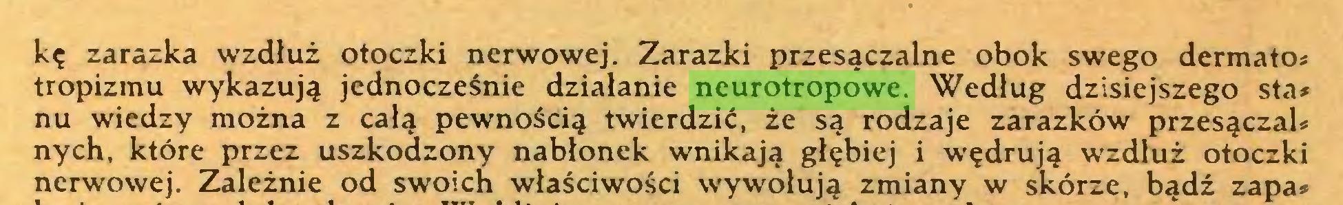 (...) kę zarazka wzdłuż otoczki nerwowej. Zarazki przesączalne obok swego dermato* tropizmu wykazują jednocześnie działanie neurotropowe. Według dzisiejszego sta* nu wiedzy można z całą pewnością twierdzić, że są rodzaje zarazków przesączał* nych, które przez uszkodzony nabłonek wnikają głębiej i wędrują wzdłuż otoczki nerwowej. Zależnie od swoich właściwości wywołują zmiany w skórze, bądź zapa*...