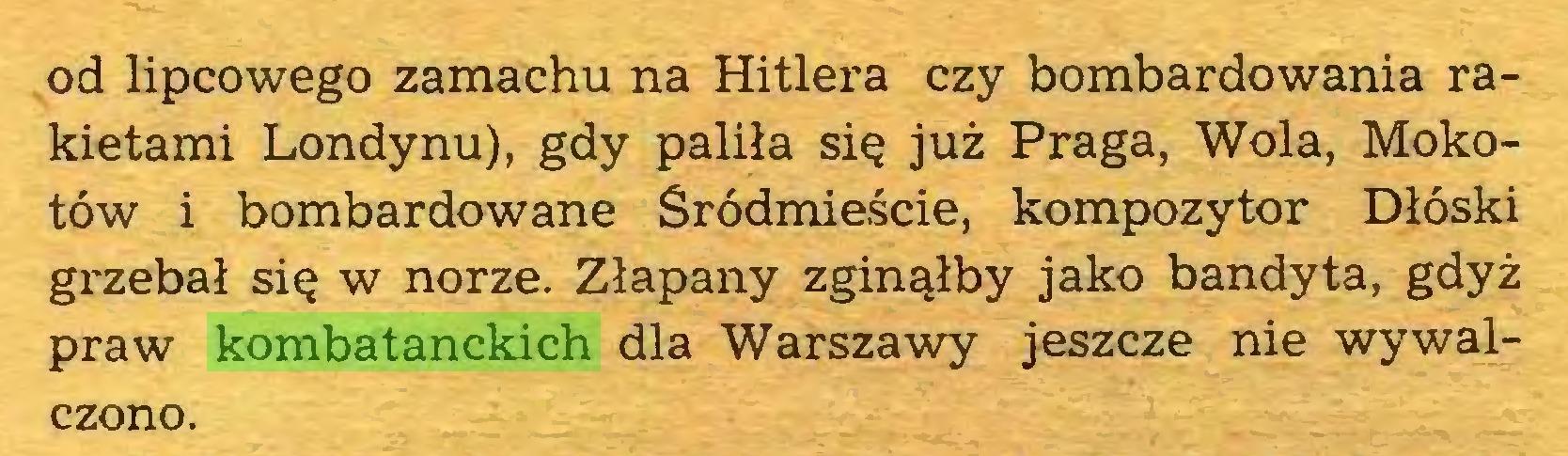 (...) od lipcowego zamachu na Hitlera czy bombardowania rakietami Londynu), gdy paliła się już Praga, Wola, Mokotów i bombardowane Śródmieście, kompozytor Dłóski grzebał się w norze. Złapany zginąłby jako bandyta, gdyż praw kombatanckich dla Warszawy jeszcze nie wywalczono...