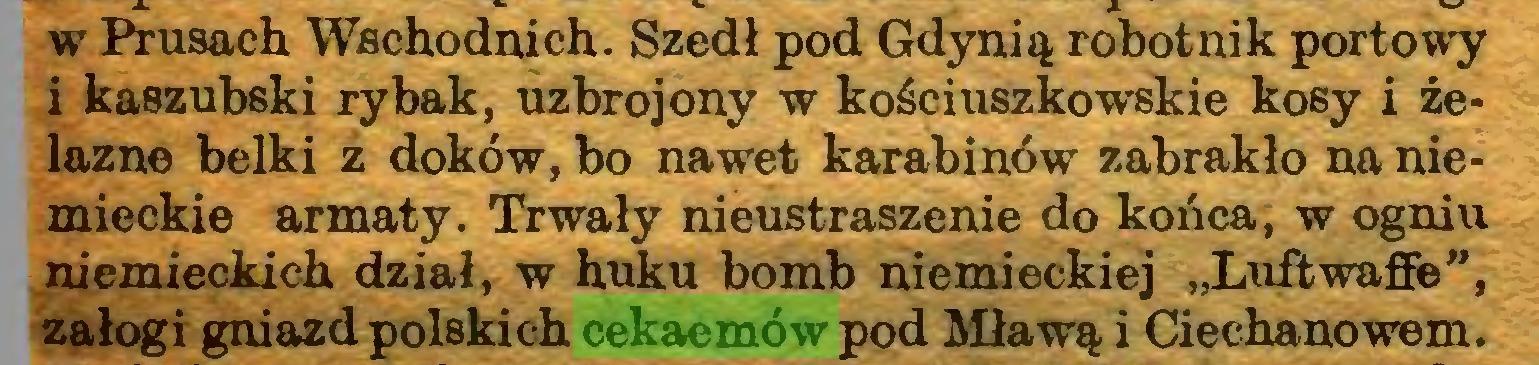 """(...) w Piusach Wschodnich. Szedł pod Gdynią robotnik portowy i kaszubski rybak, uzbrojony w kościuszkowskie kosy i żelazne belki z doków, bo nawet karabinów zabrakło na niemieckie armaty. Trwały nieustraszenie do końca, w ogniu niemieckich dział, w huku bomb niemieckiej """"Luftwafie"""", załogi gniazd polskich cekaemów pod Mławą i Ciechanowem..."""