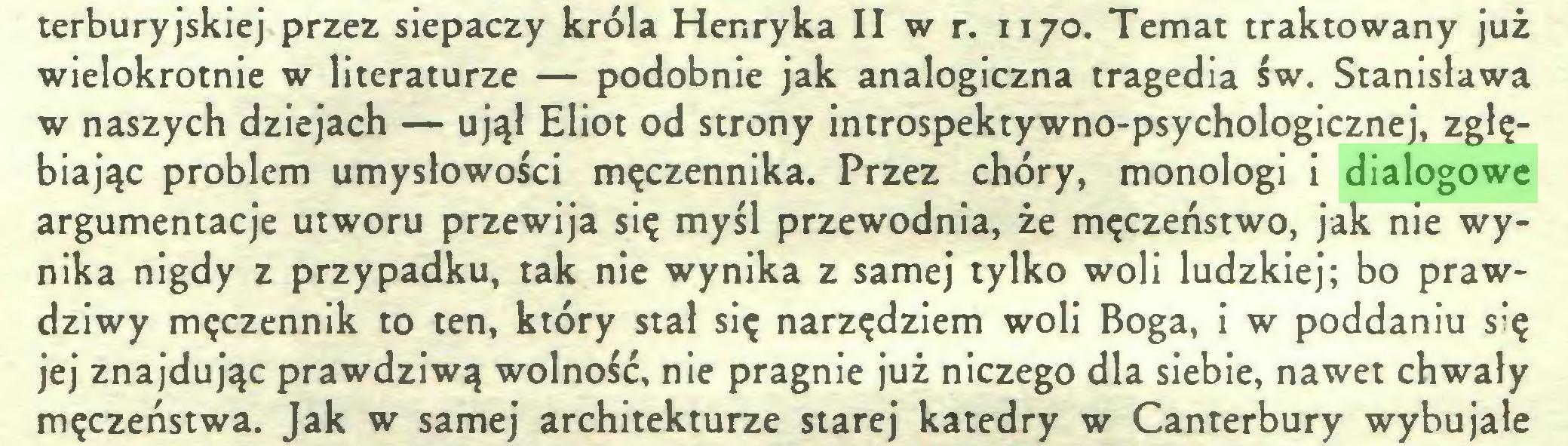 (...) terburyjskiej przez siepaczy króla Henryka II w r. 1170. Temat traktowany już wielokrotnie w literaturze — podobnie jak analogiczna tragedia św. Stanisława w naszych dziejach — ujął Eliot od strony introspektywno-psychologicznej, zgłębiając problem umysłowości męczennika. Przez chóry, monologi i dialogowe argumentacje utworu przewija się myśl przewodnia, że męczeństwo, jak nie wynika nigdy z przypadku, tak nie wynika z samej tylko woli ludzkiej; bo prawdziwy męczennik to ten, który stał się narzędziem woli Boga, i w poddaniu się jej znajdując prawdziwą wolność, nie pragnie już niczego dla siebie, nawet chwały męczeństwa. Jak w samej architekturze starej katedry w Canterbury wybujałe...