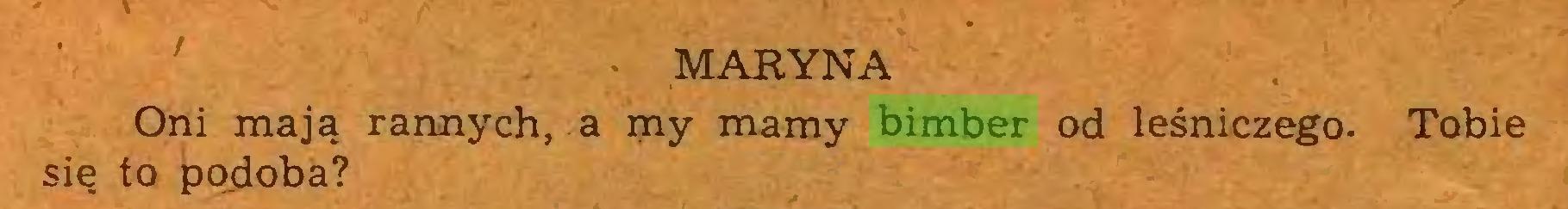 (...) • MARYNA Oni mają rannych, a my mamy bimber od leśniczego. Tobie się to podoba?...