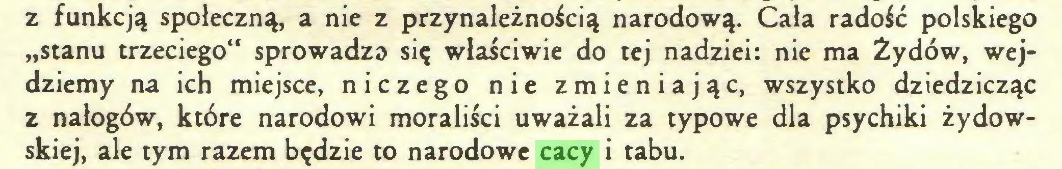"""(...) z funkcją społeczną, a nie z przynależnością narodową. Cała radość polskiego """"stanu trzeciego"""" sprowadza się właściwie do tej nadziei: nie ma Żydów, wejdziemy na ich miejsce, niczego nie zmieniając, wszystko dziedzicząc z nałogów, które narodowi moraliści uważali za typowe dla psychiki żydowskiej, ale tym razem będzie to narodowe cacy i tabu..."""