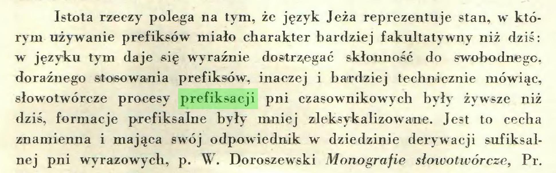 (...) Istota rzeczy polega na tym, że język Jeża reprezentuje stan, w którym używanie prefiksów miało charakter bardziej fakultatywny niż dziś: w języku tym daje się wyraźnie dostrzegać skłonność do swobodnego, doraźnego stosowania prefiksów, inaczej i bardziej technicznie mówiąc, słowotwórcze procesy prefiksacji pni czasownikowych były żywsze niż dziś, formacje prefiksalne były mniej zleksykalizowane. Jest to cecha znamienna i mająca swój odpowiednik w dziedzinie derywacji sufiksalnej pni wyrazowych, p. W. Doroszewski Monografie słowotwórcze, Pr...
