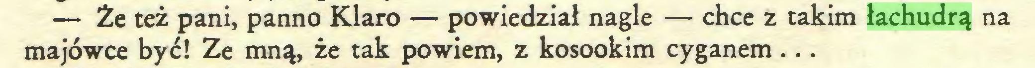 (...) — Że też pani, panno Klaro — powiedział nagle — chce z takim łachudrą na majówce być! Ze mną, że tak powiem, z kosookim cyganem...