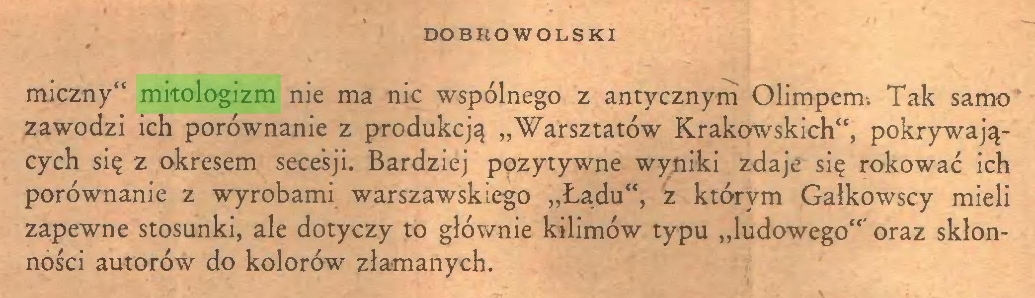 """(...) DOBROWOLSKI miczny"""" mitologizm nie ma nic wspólnego z antycznym Olimpem. Tak samo zawodzi ich porównanie z produkcją """"Warsztatów Krakowskich"""", pokrywających się z okresem secesji. Bardziej pozytywne wyniki zdaje się rokować ich porównanie z wyrobami warszawskiego """"Ładu"""", z którym Gałkowscy mieli zapewne stosunki, ale dotyczy to głównie kilimów typu """"ludowego""""' oraz skłonności autorów do kolorów złamanych..."""