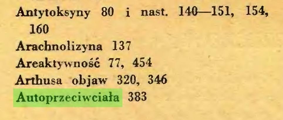(...) Antytoksyny 80 i nast. 140—151, 154, 160 Arachnolizyna 137 Areaktywność 77, 454 Arthusa objaw 320, 346 Autoprzeciwciała 383...