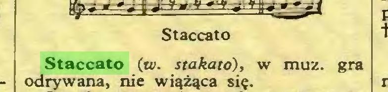 (...) Staccato Staccato (w. stakató), w muz. gra odrywana, nie wiążąca się...