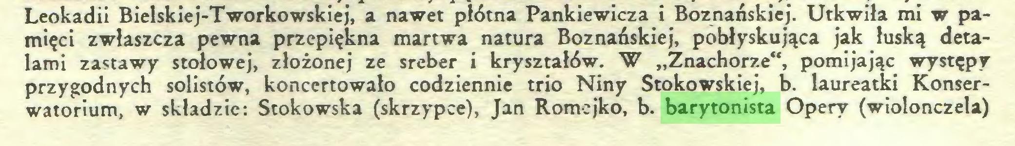 """(...) Leokadii Bielskiej-Tworkowskiej, a nawet płótna Pankiewicza i Boznańskiej. Utkwiła mi w pamięci zwłaszcza pewna przepiękna martwa natura Boznańskiej, pobłyskująca jak łuską detalami zastawy stołowej, złożonej ze sreber i kryształów. W """"Znachorze"""", pomijając występy przygodnych solistów, koncertowało codziennie trio Niny Stokowskiej, b. laureatki Konserwatorium, w składzie: Stokowska (skrzypce), Jan Romejko, b. barytonista Opery (wiolonczela)..."""