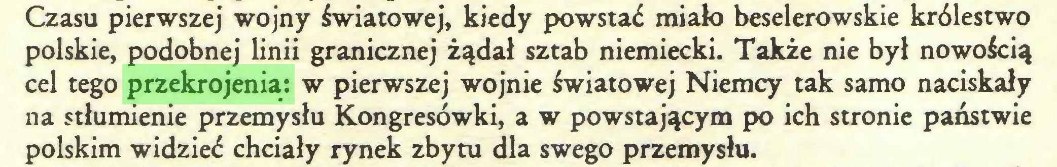 (...) Czasu pierwszej wojny światowej, kiedy powstać miało beselerowskie królestwo polskie, podobnej linii granicznej żądał sztab niemiecki. Także nie był nowością cel tego przekrojenia: w pierwszej wojnie światowej Niemcy tak samo naciskały na stłumienie przemysłu Kongresówki, a w powstającym po ich stronie państwie polskim widzieć chciały rynek zbytu dla swego przemysłu...