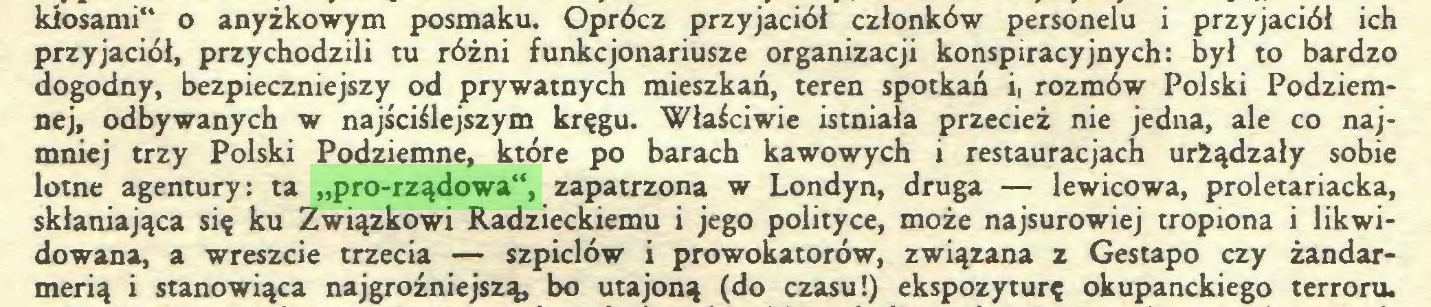 """(...) kłosami"""" o anyżkowym posmaku. Oprócz przyjaciół członków personelu i przyjaciół ich przyjaciół, przychodzili tu różni funkcjonariusze organizacji konspiracyjnych: był to bardzo dogodny, bezpieczniejszy od prywatnych mieszkań, teren spotkań i> rozmów Polski Podziemnej, odbywanych w najściślejszym kręgu. Właściwie istniała przecież nie jedna, ale co najmniej trzy Polski Podziemne, które po barach kawowych i restauracjach urżądzały sobie lotne agentury: ta """"pro-rządowa"""", zapatrzona w Londyn, druga — lewicowa, proletariacka, skłaniająca się ku Związkowi Radzieckiemu i jego polityce, może najsurowiej tropiona i likwidowana, a wreszcie trzecia — szpiclów i prowokatorów, związana z Gestapo czy żandarmerią i stanowiąca najgroźniejszą, bo utajoną (do czasu!) ekspozyturę okupanckiego terroru..."""